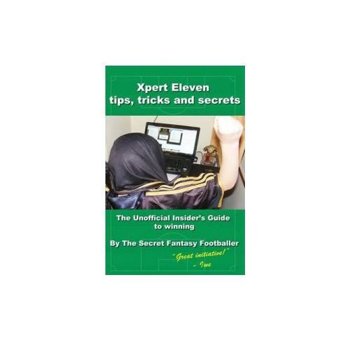 Xpert Eleven, Tips Tricks and Secrets: The Unofficial Insider's Guide to Winning