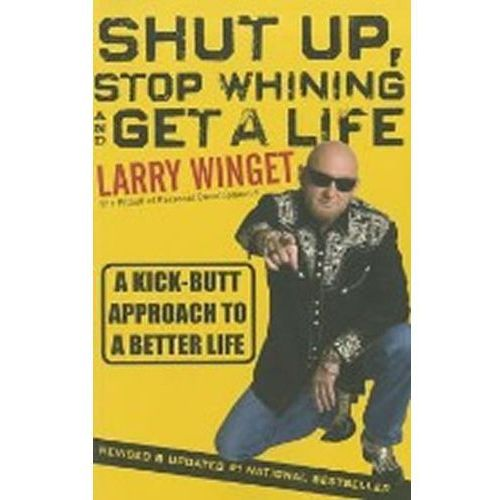 Shut Up, Stop Whining, And Get A Life : A Kick-Butt Approach To A Better Life