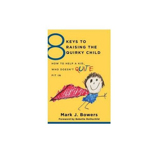 8 Keys to Raising the Quirky Child - How to Help a Kid Who Doesn't (Quite) Fit in