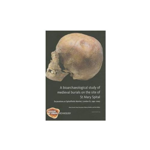 Bioarchaeological Study of Medieval Burials on the Site of St Mary Spital (9781907586118)