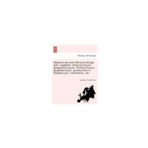 Opisanie Powiatu Borysowskiego Pod Wzgle Dem Statystycznym, Geognostycznym, Historycznym, Gospodarczym, Przemys Owo - Handlowym I Lekarskim, Etc., Tyszkiewicz, Eustachy - Dobra cena!