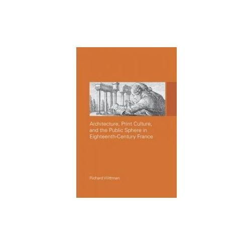 Architecture, Print Culture and the Public Sphere in Eighteenth-Century France (9780415514651)