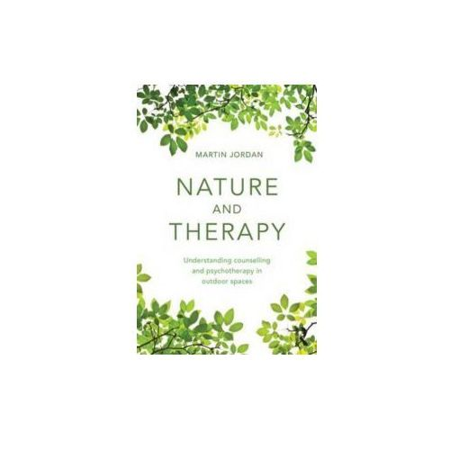 Nature and Therapy: Understanding Counselling and Psychotherapy in Outdoor Spaces, Martin Jordan