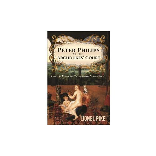 Peter Philips at the Archdukes' Court: Church Music in the Spanish Netherlands (9781786939029)