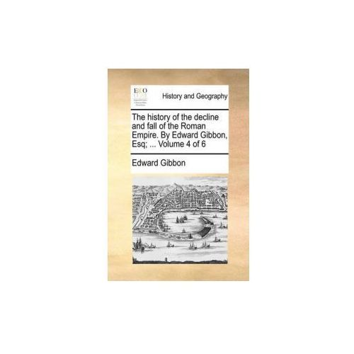The history of the decline and fall of the Roman Empire. By Edward Gibbon, Esq;... Volume 4 of 6