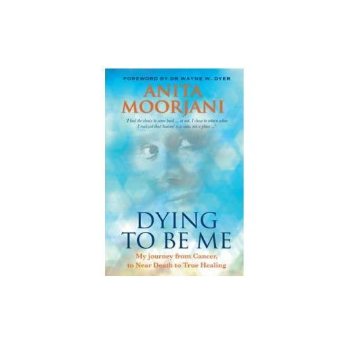 Dying To Be Me : My Journey From Cancer, To Near Death, To True Healing