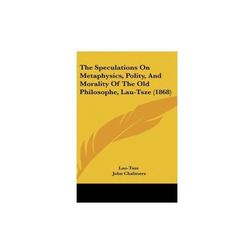 The Speculations On Metaphysics, Polity, And Morality Of The Old Philosophe, Lau-Tsze (1868) (9781161988512)
