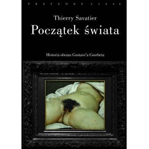 Początek świata Historia pewnego obrazu Gustave'a - Jeśli zamówisz do 14:00, wyślemy tego samego dnia. (282 str.)