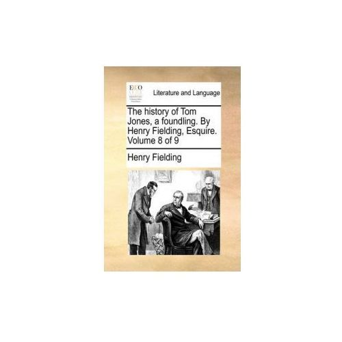 The history of Tom Jones, a foundling. By Henry Fielding, Esquire. Volume 8 of 9 (9781170649657)