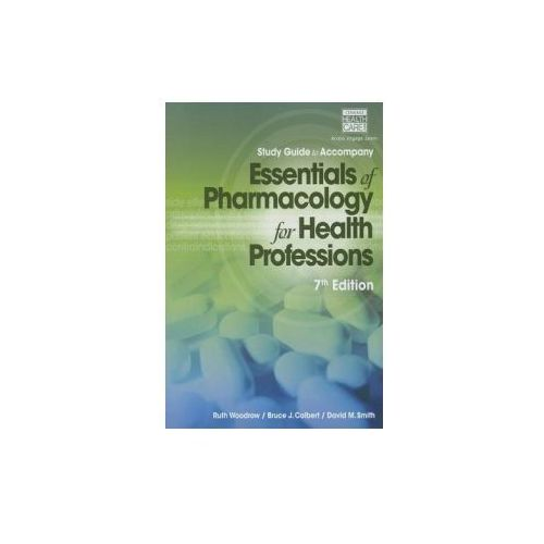 Study Guide for Woodrow/Colbert/Smith's Essentials of Pharmacology for Health Professions (9781285077901)