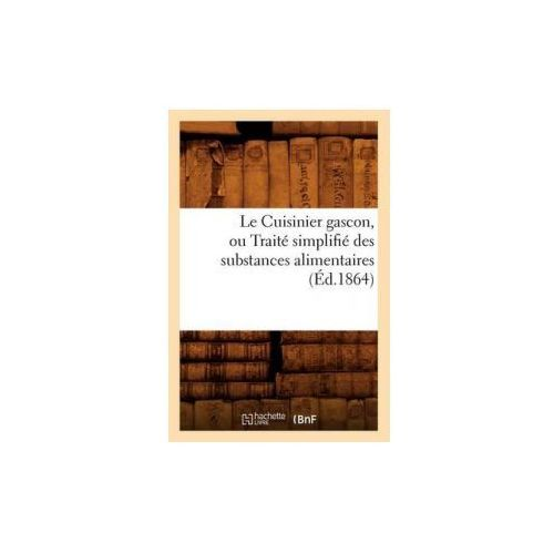 Le Cuisinier Gascon, Ou Traite Simplifie Des Substances Alimentaires, (Ed.1864) (9782012686212)