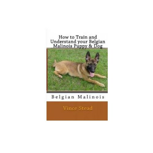 How to Train and Understand Your Belgian Malinois Puppy & Dog (9781329263420)