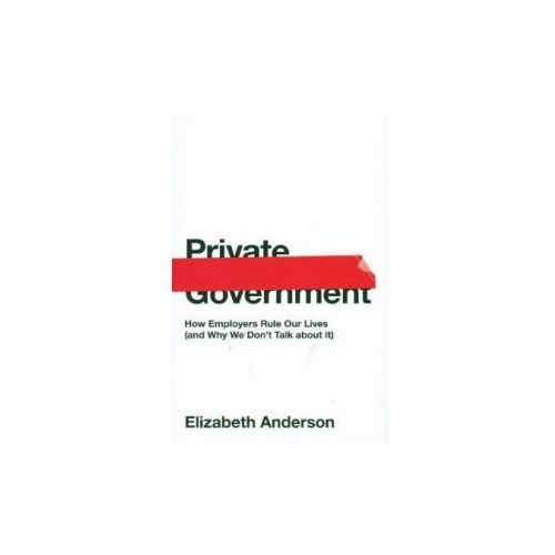 Private Government: How Employers Rule Our Lives (and Why We Don't Talk about It) (9780691176512)