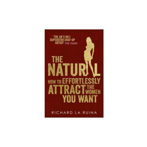 The Natural : How To Effortlessly Attract The Women You Want, Ruina, Richard La
