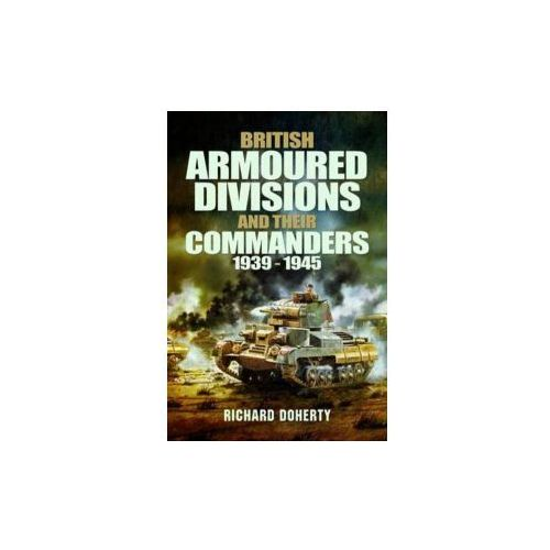 British Armoured Divisions and Their Commanders, 1939-1945 (9781848848382)