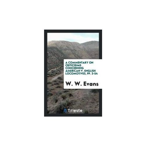 A Commentary on Criticisims Concerning American V. English Locomotives, pp. 3-54 (9780649267057)