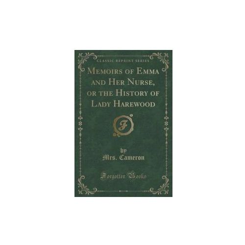 Memoirs Of Emma And Her Nurse, Or The History Of Lady Harewood (Classic Reprint) (9781331139034)