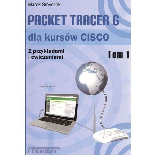 Packet Tracer 6 dla kursów CISCO Z przykładami i ćwiczeniami Tom 1 - Marek Smyczek, iTstart