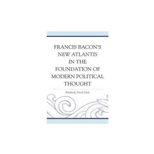 Francis Bacon's New Atlantis in the Foundation of Modern Political Thought (9780739181508)