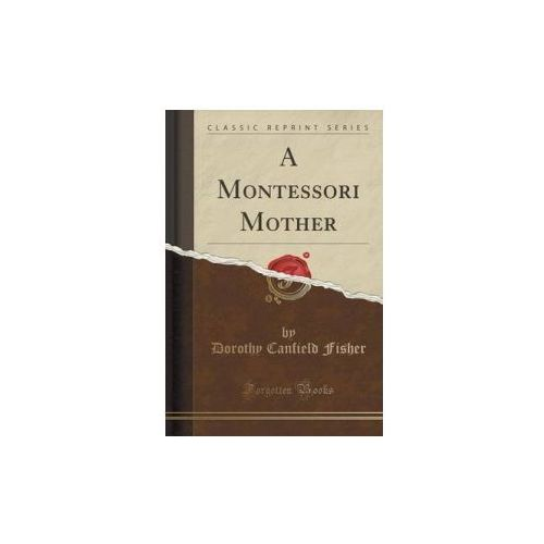 Montessori Mother (Classic Reprint), Fisher Dorothy Canfield