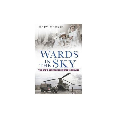 Wards In The Sky: The Raf's Remarkable Nursing Service (9780750959568)