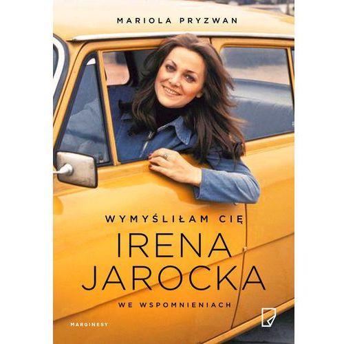 Wymyśliłam Cię. Irena Jarocka we wspomnieniach - Mariola Pryzwan (2016)