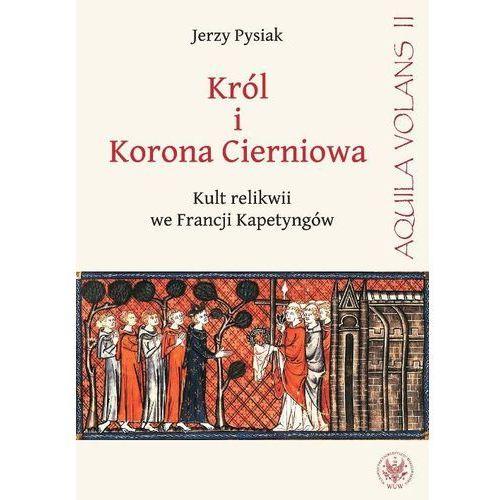 Król i Korona Cierniowa Kult relikwii we Francji Kapetyngów (9788323508632)
