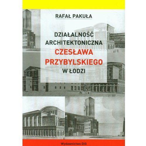 Działalność architektoniczna Czesława Przybylskiego w Łodzi - Rafał Pakuła, DiG