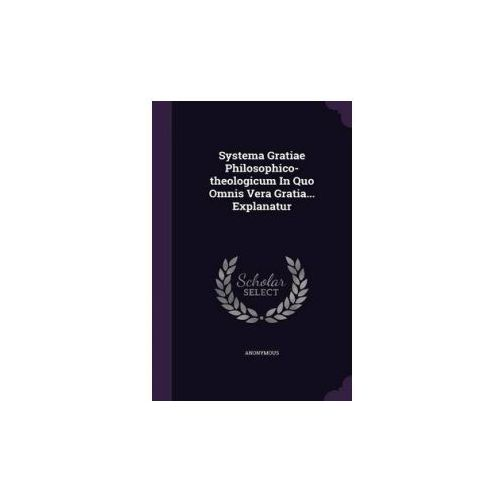Systema Gratiae Philosophico-Theologicum in Quo Omnis Vera Gratia... Explanatur (9781348129370)