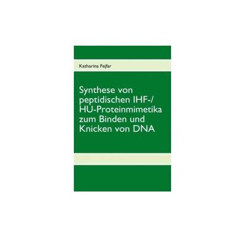 Synthese von peptidischen IHF-/HU-Proteinmimetika zum Binden und Knicken von DNA (9783837051544)