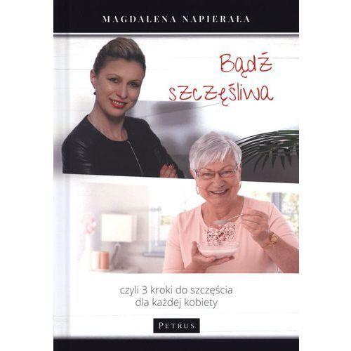 Bądź Szczęśliwa 3 Kroki Do Szczęścia Dla Każdej Kobiety - Magdalena Napierała (216 str.)
