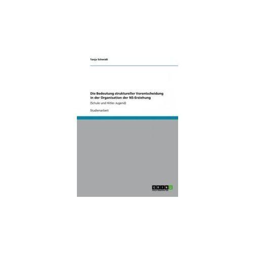 Die Bedeutung struktureller Vorentscheidung in der Organisation der NS-Erziehung (9783656163718)