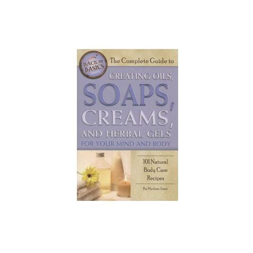 Complete Guide to Creating Oils, Soaps, Creams, and Herbal G