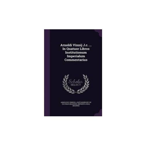 Arnoldi Vinnij J.C. ... in Quatuor Libros Institutionum Imperialum Commentarius