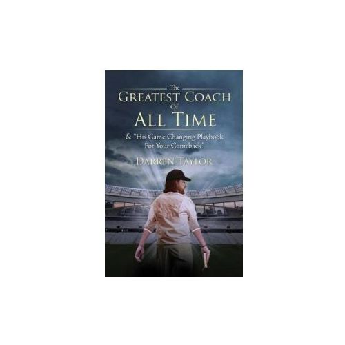 """The Greatest Coach of All Time: & """"His Game Changing Playbook for Your Comeback"""" (9781543921083)"""