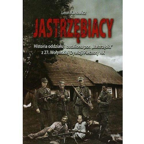 """Jastrzębiacy. Historia oddziału i batalionu por. """"Jastrzębia"""" z 27. Wołyńskiej Dywizji Piechoty AK (9788364452185)"""