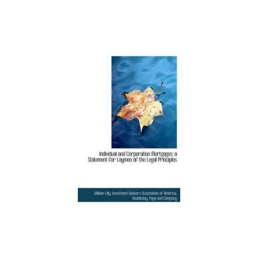 Individual and Corporation Mortgages; A Statement for Laymen of the Legal Principles (9781140271918)