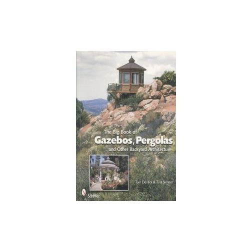 The Big Book Of Gazebos, Pergolas, And Other Backyard Architecture, Denlick, Tom / Skinner, Tina