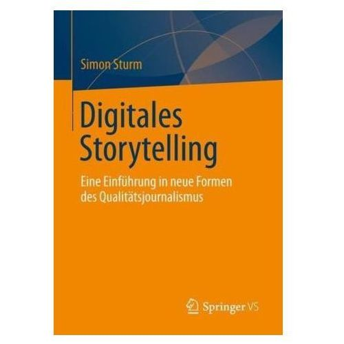 Digitales Storytelling: Eine Einfuhrung in Neue Formen Des Qualitatsjournalismus