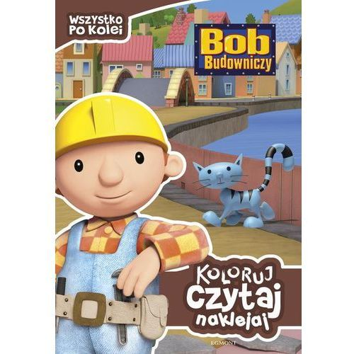 Bob Budowniczy. Koloruj, czytaj, naklejaj. Wszystko po kolei