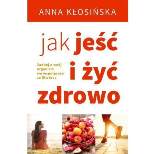 Jak jeść i żyć zdrowo - Anna Kłosińska, Anna Kłosińska