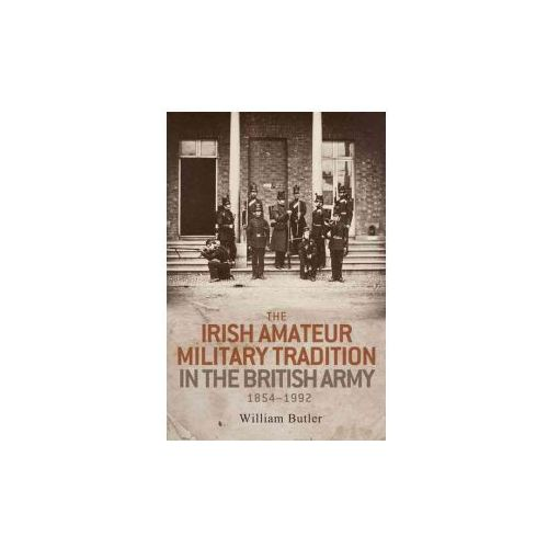 Irish Amateur Military Tradition in the British Army, 1854-1992 (9780719099380)