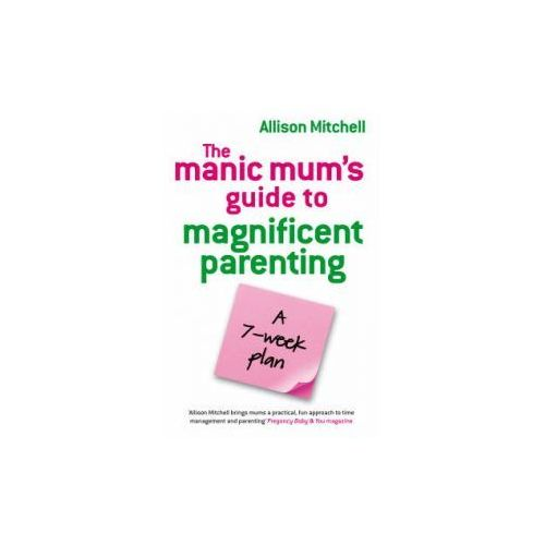 Manic Mums Guide to Magnificent Parenting (9781848500105)