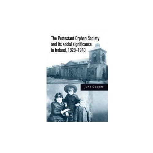 Protestant Orphan Society and its Social Significance in Ireland 1828-1940 (9780719088841)