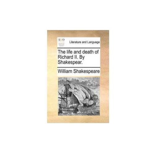 The life and death of Richard II. By Shakespear. (9781170431931)