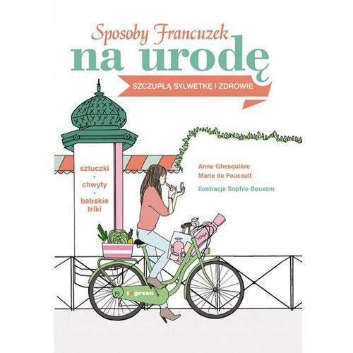 Sposoby Francuzek na urodę, szczupłą sylwetkę i zdrowie - Anne Ghesquiere, Marie de Foucault (9788328701731)