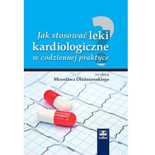 Jak stosować leki kardiologiczne w codziennej praktyce (9788375630794)