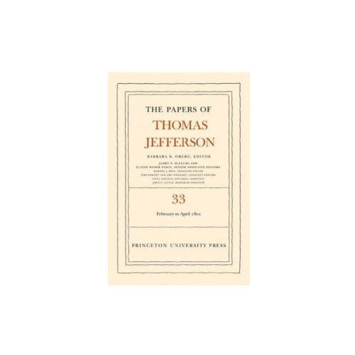 Papers of Thomas Jefferson, Volume 33: 17 February to 30 April 1801 (9780691129105)