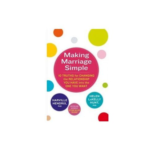 Making Marriage Simple : 10 Truths For Changing The Relationship You Have Into The One You Want (9780349400747)