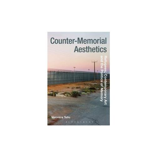 Counter-Memorial Aesthetics: Refugee Histories and the Politics of Contemporary Art (9781474252737)